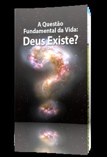 A Questão Fundamental da Vida: Deus Existe?
